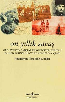 On Yıllık Savaş – Org. İzzettin Çalışlar'ın Not Defterlerinden Balkan, Birinci Dünya ve İstiklal Savaşları