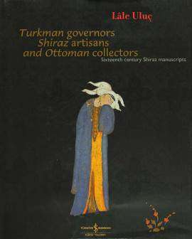 Turkman Governors Shiraz Artisans and Ottoman Collectors – Sixteenth Century Shiraz Manuscripts