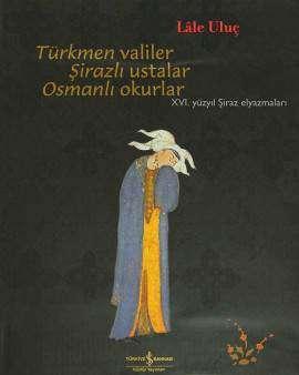 Türkmen Valiler Şirazlı Ustalar Osmanlı Okurlar – XVI. Yüzyıl Şiraz Elyazmaları